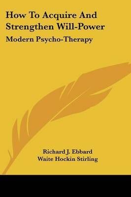 How to Acquire and Strengthen Will-Power: Modern Psycho-Therapy by Richard J Ebbard