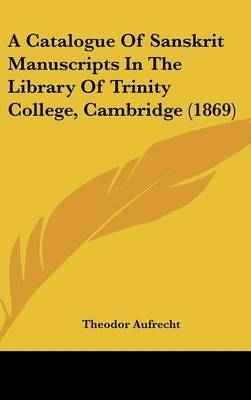 A Catalogue Of Sanskrit Manuscripts In The Library Of Trinity College, Cambridge (1869) by Theodor Aufrecht