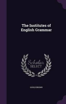 The Institutes of English Grammar by Goold Brown image