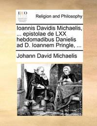 Ioannis Davidis Michaelis, ... Epistolae de LXX Hebdomadibus Danielis Ad D. Ioannem Pringle, ... by Johann David Michaelis