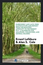 Embroidery and Lace; Their Manufacture and History from the Remotest Antiquity to the Present Day. a Handbook for Amateurs, Collectors, and General Readers by Ernest. Lefebure