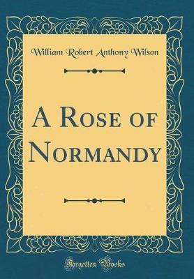 A Rose of Normandy (Classic Reprint) by William Robert Anthony Wilson image