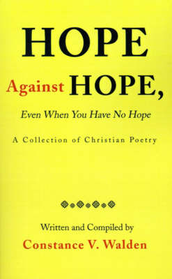 Hope Against Hope, Even When You Have No Hope: A Collection of Christian Poetry by Constance V. Walden image