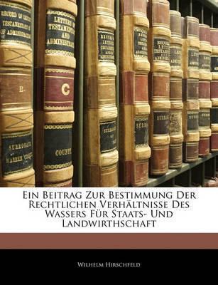 Ein Beitrag Zur Bestimmung Der Rechtlichen Verhltnisse Des Wassers Fr Staats- Und Landwirthschaft by Wilhelm Hirschfeld