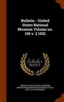 Bulletin - United States National Museum Volume No. 100 V. 2 1932 by Smithsonian Institution