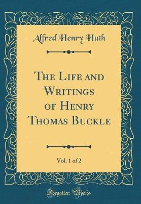 The Life and Writings of Henry Thomas Buckle, Vol. 1 of 2 (Classic Reprint) by Alfred Henry Huth