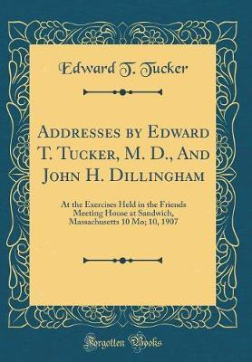 Addresses by Edward T. Tucker, M. D., and John H. Dillingham by Edward T Tucker