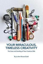 Your Miraculous, Timeless Creativity by Jo Ann Brown-Scott