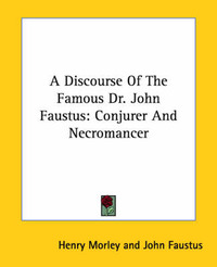 A Discourse of the Famous Dr. John Faustus: Conjurer and Necromancer by Henry Morley