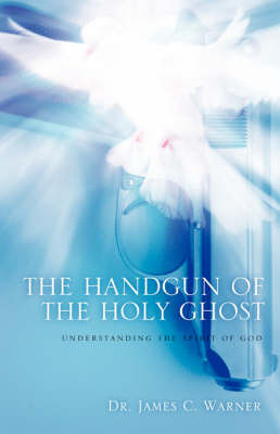 The Handgun of the Holy Ghost by Dr. James, C Warner