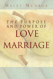 Purpose and Power of Love and Marriage by Myles Munroe