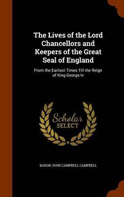 The Lives of the Lord Chancellors and Keepers of the Great Seal of England by Baron John Campbell Campbell