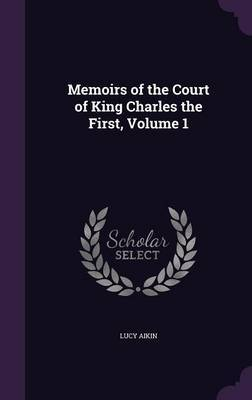 Memoirs of the Court of King Charles the First, Volume 1 by Lucy Aikin image