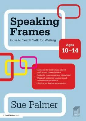 Speaking Frames: How to Teach Talk for Writing: Ages 10-14 by Sue Palmer