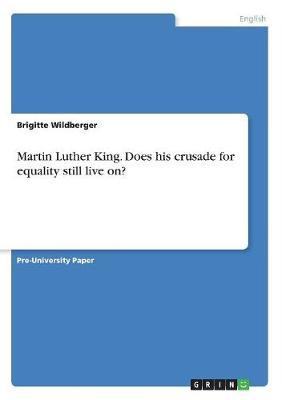 Martin Luther King. Does His Crusade for Equality Still Live On? by Brigitte Wildberger