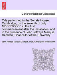 Ode Performed in the Senate House, Cambridge, on the Seventh of July MDCCCXXXV. at the First Commencement After the Installation, and in the Presence of John Jeffreys Marquis Camden, Chancellor of the University. by John Jeffreys Marquis Camden Pratt