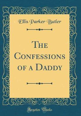 The Confessions of a Daddy (Classic Reprint) by Ellis Parker Butler