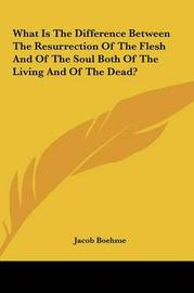 What Is the Difference Between the Resurrection of the Fleshwhat Is the Difference Between the Resurrection of the Flesh and of the Soul Both of the Living and of the Dead? and of the Soul Both of the Living and of the Dead? by Jacob Boehme