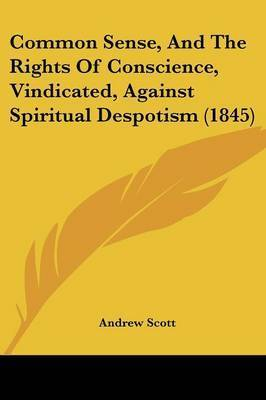 Common Sense, And The Rights Of Conscience, Vindicated, Against Spiritual Despotism (1845)