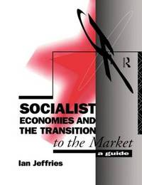Socialist Economies and the Transition to the Market by Ian Jeffries
