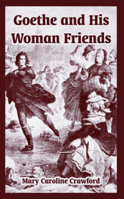Goethe and His Woman Friends by Mary Caroline Crawford