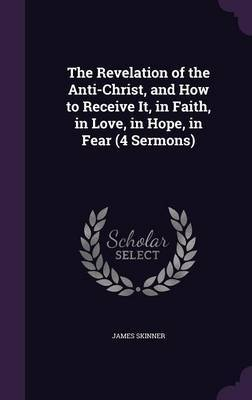 The Revelation of the Anti-Christ, and How to Receive It, in Faith, in Love, in Hope, in Fear (4 Sermons) by James Skinner
