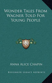 Wonder Tales from Wagner Told for Young People by Anna Alice Chapin