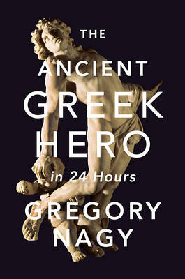 The Ancient Greek Hero in 24 Hours by Gregory Nagy image