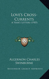 Love's Cross-Currents: A Year's Letters (1905) by Algernon Charles Swinburne