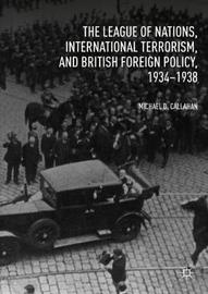 The League of Nations, International Terrorism, and British Foreign Policy, 1934-1938 by Michael D. Callahan