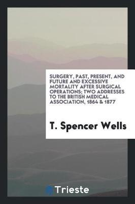 Surgery, Past, Present, and Future and Excessive Mortality After Surgical Operations; Two Addresses to the British Medical Association, 1864 & 1877 by T. Spencer Wells image