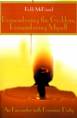 Remembering the Goddess, Remembering Myself: An Encounter with Feminine Deity by Robb McDaniel