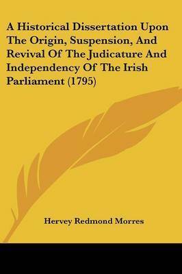 A Historical Dissertation Upon The Origin, Suspension, And Revival Of The Judicature And Independency Of The Irish Parliament (1795)