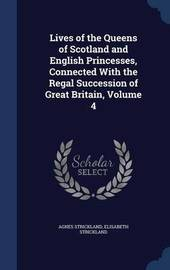 Lives of the Queens of Scotland and English Princesses, Connected with the Regal Succession of Great Britain, Volume 4 by Agnes Strickland