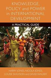 Knowledge, policy and power in international development by Harry Jones