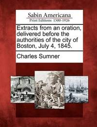 Extracts from an Oration, Delivered Before the Authorities of the City of Boston, July 4, 1845. by Charles Sumner