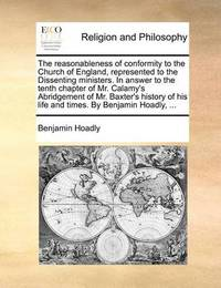 The Reasonableness of Conformity to the Church of England, Represented to the Dissenting Ministers. in Answer to the Tenth Chapter of Mr. Calamy's Abridgement of Mr. Baxter's History of His Life and Times. by Benjamin Hoadly, by Benjamin Hoadly