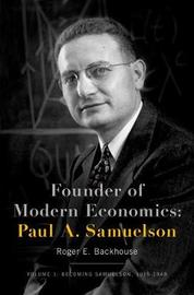 Founder of Modern Economics: Paul A. Samuelson by Roger E. Backhouse