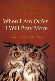 When I Am Older, I Will Pray More by Roy K Bohrer