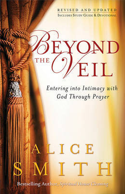Beyond the Veil: Entering Into Intimacy with God Through Prayer by Alice Smith