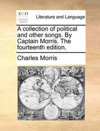 A Collection of Political and Other Songs. by Captain Morris. the Fourteenth Edition. by Charles Morris