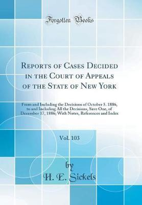Reports of Cases Decided in the Court of Appeals of the State of New York, Vol. 103 by H E Sickels