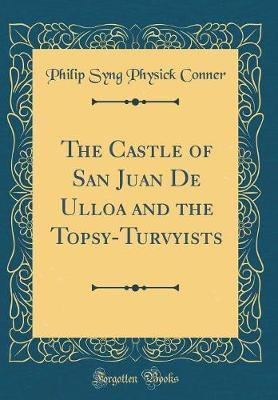The Castle of San Juan de Ulloa and the Topsy-Turvyists (Classic Reprint) by Philip Syng Physick Conner image