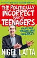 The Politically Incorrect Guide to Teenagers by Nigel Latta