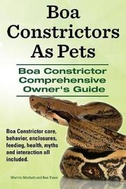 Boa Constrictors as Pets. Boa Constrictor Comprehensive Owner's Guide. Boa Constrictor Care, Behavior, Enclosures, Feeding, Health, Myths and Interact by Marvin Murkett