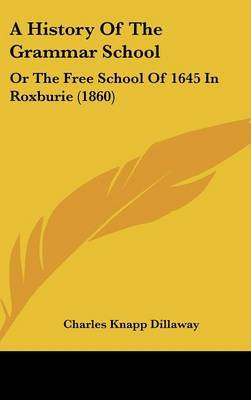 A History of the Grammar School: Or the Free School of 1645 in Roxburie (1860) by Charles Knapp Dillaway image