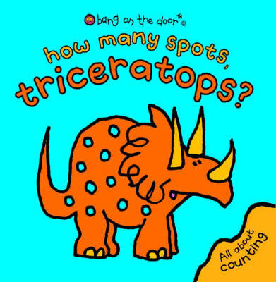 How Many Spots, Triceratops?: Bang On The Door by Bang on the Door!