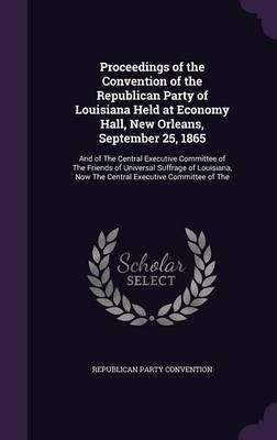 Proceedings of the Convention of the Republican Party of Louisiana Held at Economy Hall, New Orleans, September 25, 1865 by Republican Party Convention