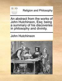 An Abstract from the Works of John Hutchinson, Esq; Being a Summary of His Discoveries in Philosophy and Divinity by John Hutchinson