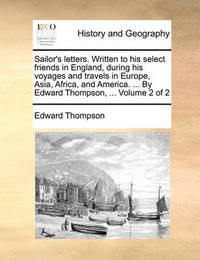 Sailor's Letters. Written to His Select Friends in England, During His Voyages and Travels in Europe, Asia, Africa, and America. ... by Edward Thompson, ... Volume 2 of 2 by Edward Thompson